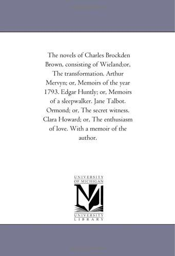 The novels of Charles Brockden Brown, consisting of Wieland;or, The transformation. Arthur Mervyn; or, Memoirs of the year 1793. Edgar Huntly; or, Memoirs … witness. Clara Howard; or, The enthusiasm of