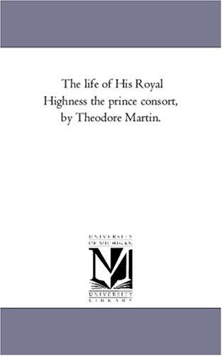 The life of His Royal Highness the prince consort, by Theodore Martin.