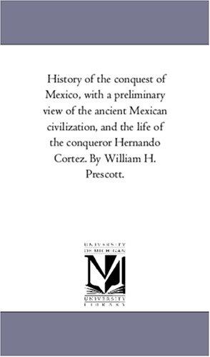 Download History of the conquest of Mexico, with a preliminary view of the ancient Mexican civilization, and the life of the conqueror Hernando Cortez. By William H. Prescott.