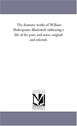 The dramatic works of William Shakespeare; illustrated: embracing a life of the poet, and notes, original and selected.