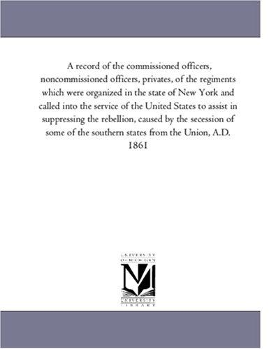 Download A record of the commissioned officers, noncommissioned officers, privates, of the regiments which were organized in the state of New York and called into … the rebellion, caused by the secession of