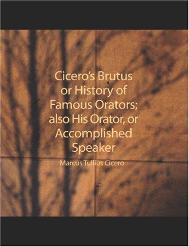 Cicero's Brutus or History of Famous Orators; also His Orator, or Accomplished Speaker (Large Print Edition)