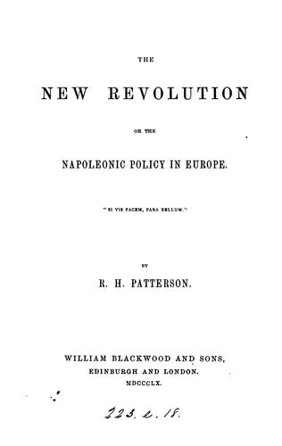 The New Revolution, Or, The Napoleonic Policy in Europe by Robert Hogarth Patterson