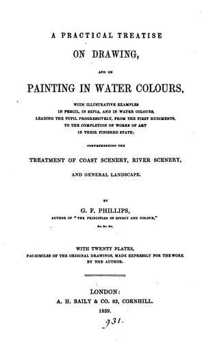 A Practical Treatise on Drawing, and on Painting in Water Colours by Giles Firman Phillips