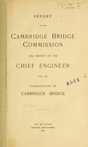 Report of the Cambridge bridge commission and report of the chief engineer upon the construction of Cambridge bridge. by Massachusetts. Cambridge Bridge Commission.