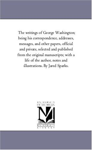 The writings of George Washington; being his correspondence, addresses, messages, and other papers, official and private, selected and published from the … and illustrations. By Jared Sparks.