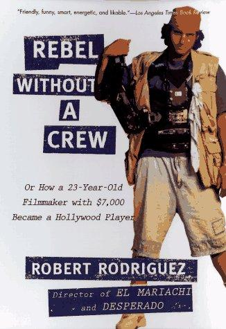 Rebel without a Crew: Or How a 23-Year-Old Filmmaker With $7,000 Became a Hollyw