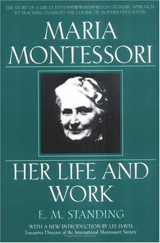 Maria Montessori, her life and work by E. M. Standing