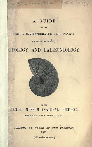 A guide to the fossil invertebrates and plants in the Department of Geology and Palæontology in the British Museum (Natural history) by British Museum (Natural History). Department of Geology.