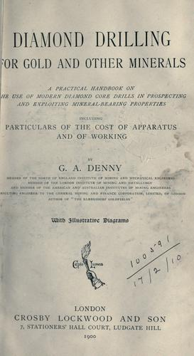 Diamond drilling for gold and other minerals, a practical handbook on the use of modern diamond core drills in prospecting and exploiting mineral-bearing properties including particulars of the cost of apparatus and of working by George Alfred Denny