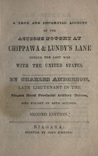 A true and impartial account of the actions fought at Chippawa & Lundy's Lane during the last war with the United States by Anderson, Charles