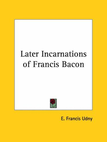 Later Incarnations of Francis Bacon by E. Francis Udny