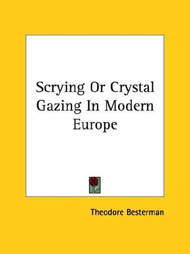 Scrying Or Crystal Gazing In Modern Europe by Theodore Besterman