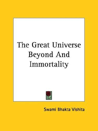 The Great Universe Beyond And Immortality by Swami Bhakta Vishita