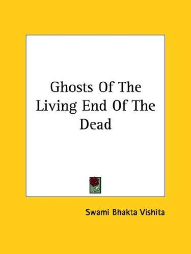 Ghosts Of The Living End Of The Dead by Swami Bhakta Vishita