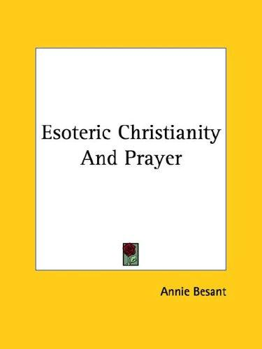 Esoteric Christianity And Prayer by Annie Wood Besant