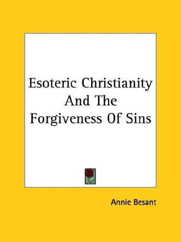 Esoteric Christianity And The Forgiveness Of Sins by Annie Wood Besant