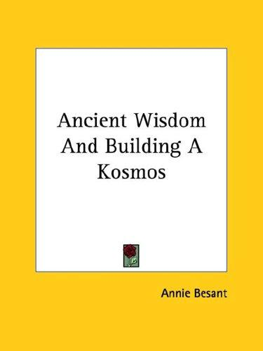 Ancient Wisdom And Building A Kosmos by Annie Wood Besant