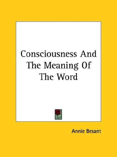 Consciousness And The Meaning Of The Word by Annie Wood Besant