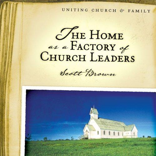The Home as a Factory of Church Leaders by Scott Brown